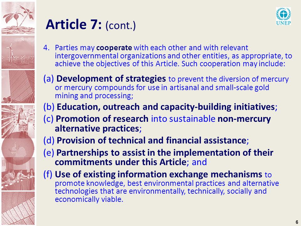 6 Article 7: (cont.) 4.Parties may cooperate with each other and with relevant intergovernmental organizations and other entities, as appropriate, to achieve the objectives of this Article.