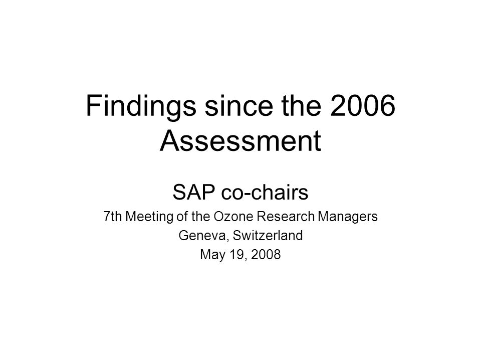 Findings since the 2006 Assessment SAP co-chairs 7th Meeting of the Ozone Research Managers Geneva, Switzerland May 19, 2008