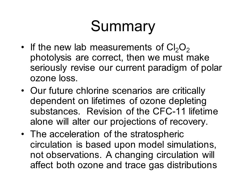 Summary If the new lab measurements of Cl 2 O 2 photolysis are correct, then we must make seriously revise our current paradigm of polar ozone loss.