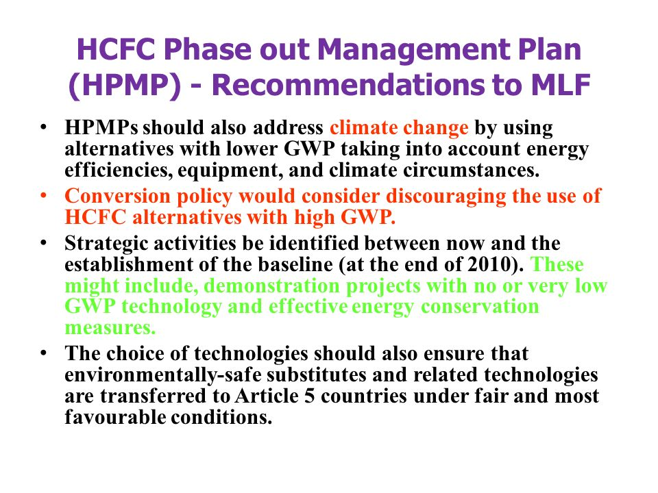 HCFC Phase out Management Plan (HPMP) - Recommendations to MLF HPMPs should also address climate change by using alternatives with lower GWP taking into account energy efficiencies, equipment, and climate circumstances.