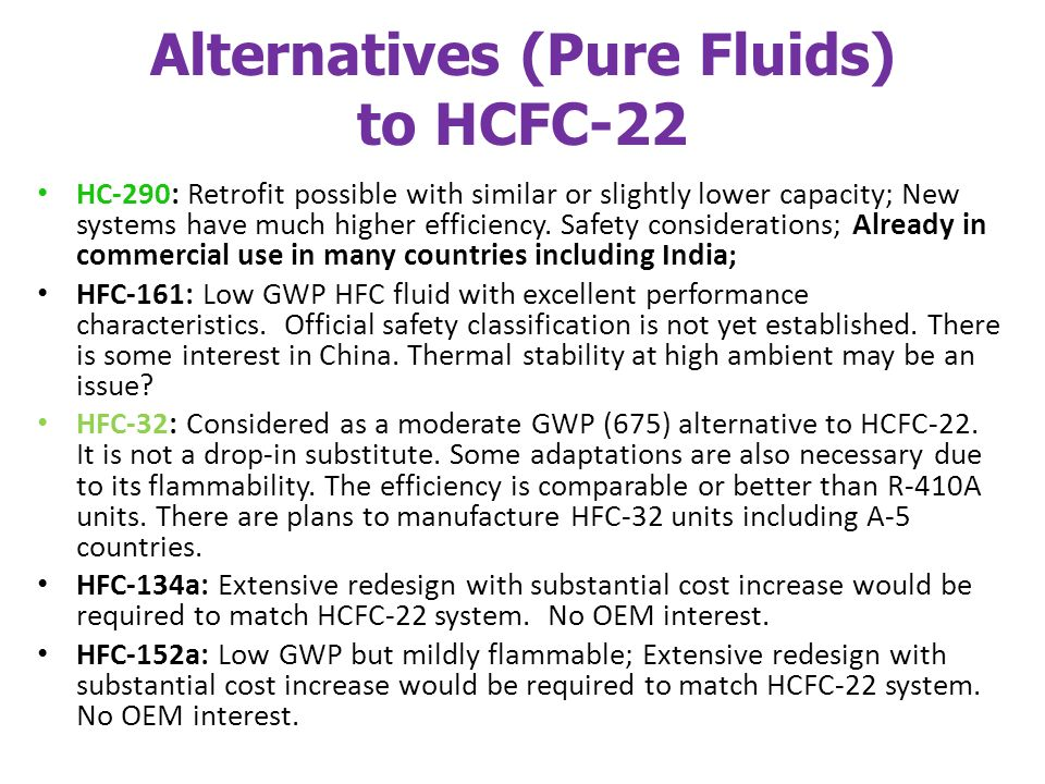 Alternatives (Pure Fluids) to HCFC-22 HC-290: Retrofit possible with similar or slightly lower capacity; New systems have much higher efficiency.
