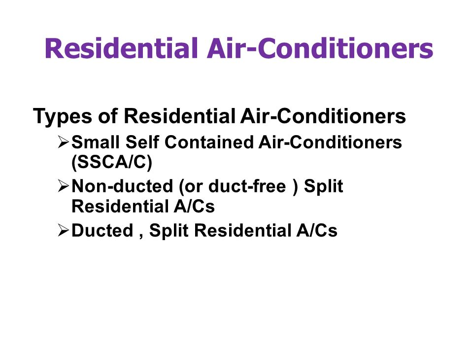 Residential Air-Conditioners Types of Residential Air-Conditioners Small Self Contained Air-Conditioners (SSCA/C) Non-ducted (or duct-free ) Split Residential A/Cs Ducted, Split Residential A/Cs
