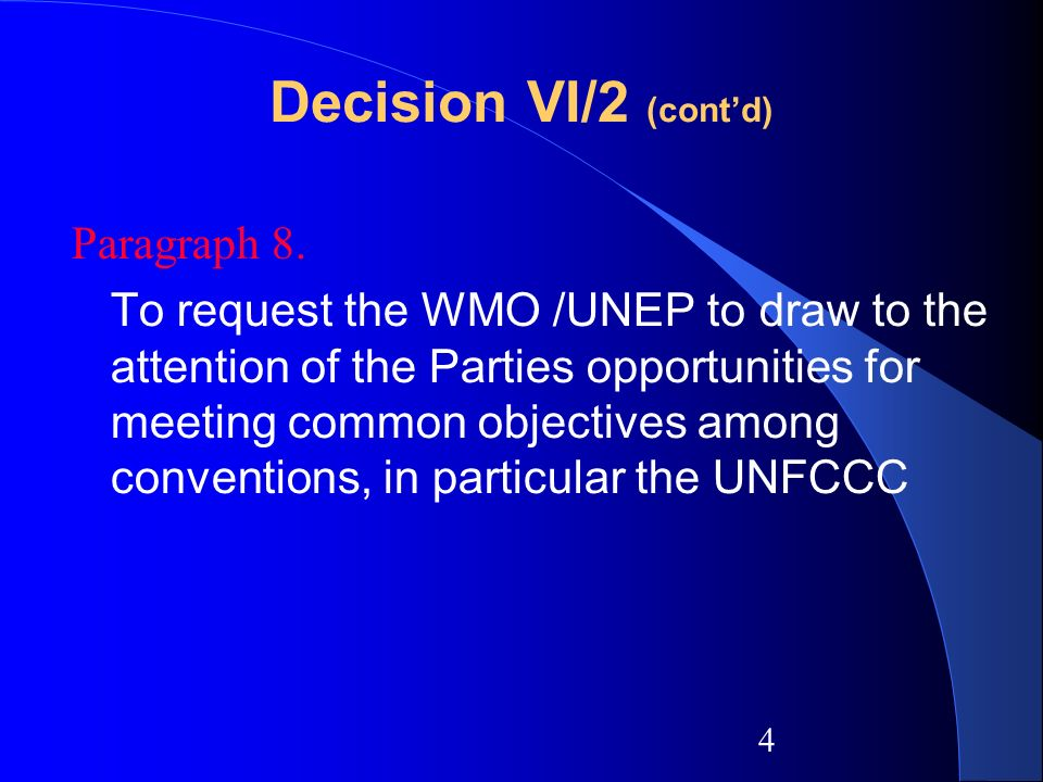 4 Decision VI/2 (contd) Paragraph 8. To request the WMO /UNEP to draw to the attention of the Parties opportunities for meeting common objectives amon