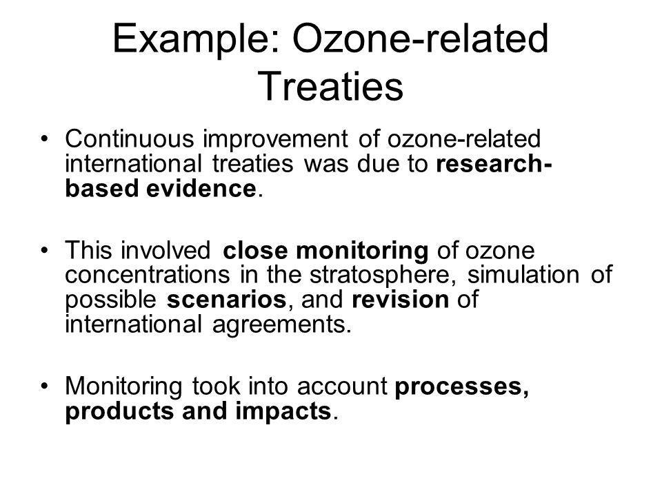 Example: Ozone-related Treaties Continuous improvement of ozone-related international treaties was due to research- based evidence.