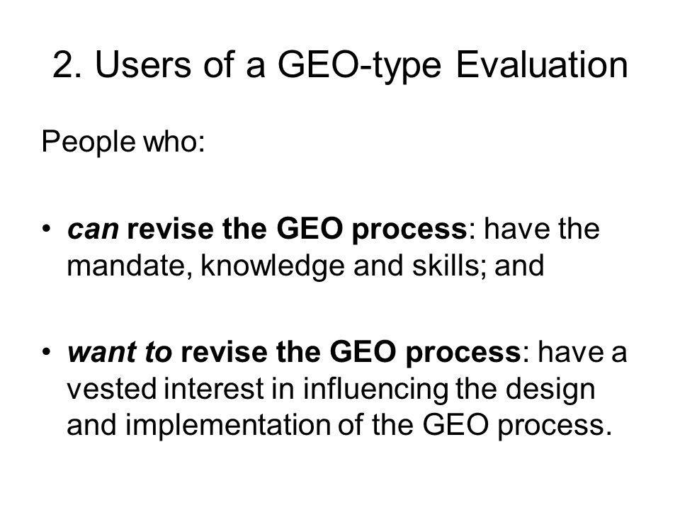 2. Users of a GEO-type Evaluation People who: can revise the GEO process: have the mandate, knowledge and skills; and want to revise the GEO process: