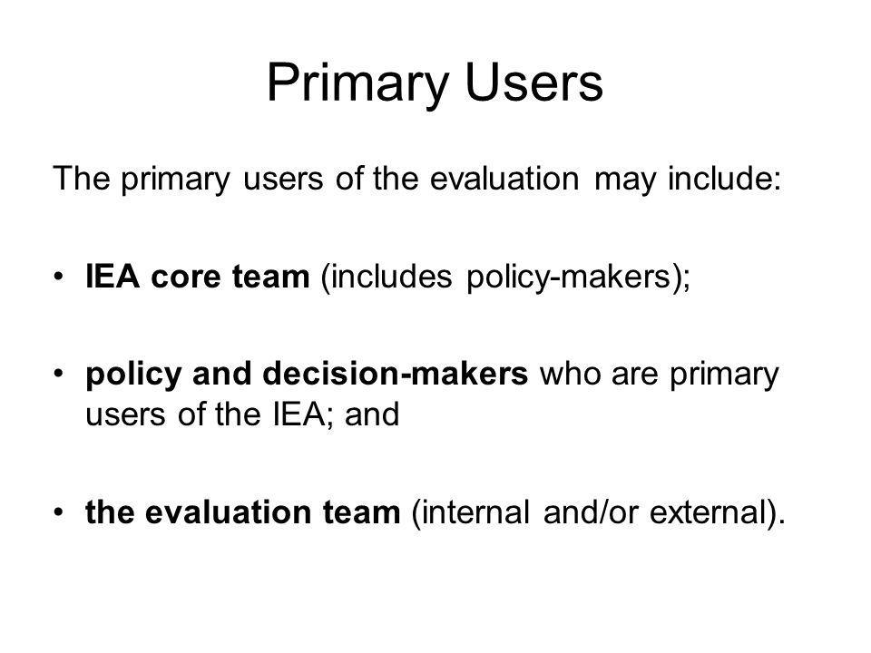 Primary Users The primary users of the evaluation may include: IEA core team (includes policy-makers); policy and decision-makers who are primary users of the IEA; and the evaluation team (internal and/or external).