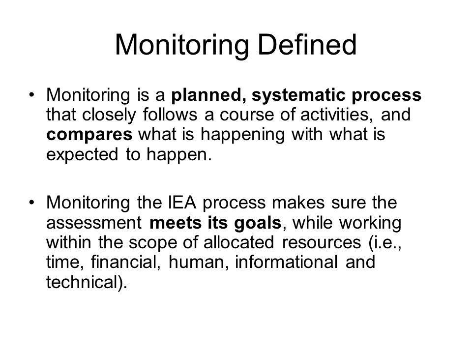 Monitoring Defined Monitoring is a planned, systematic process that closely follows a course of activities, and compares what is happening with what is expected to happen.