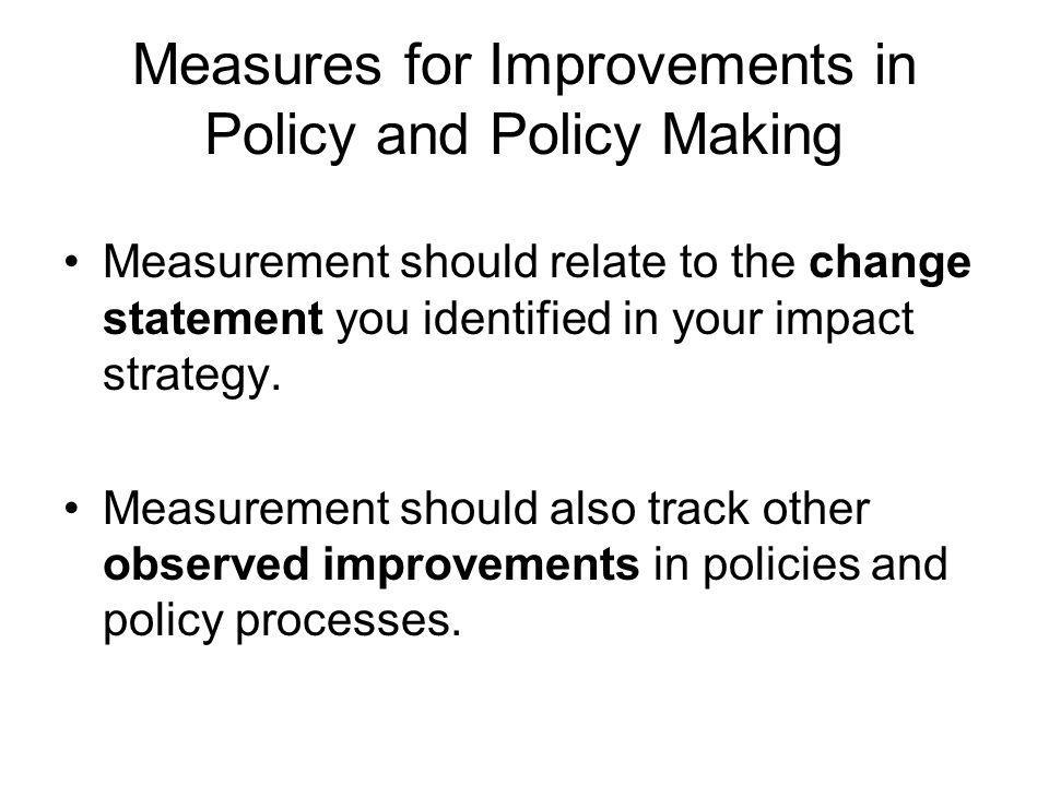 Measures for Improvements in Policy and Policy Making Measurement should relate to the change statement you identified in your impact strategy.