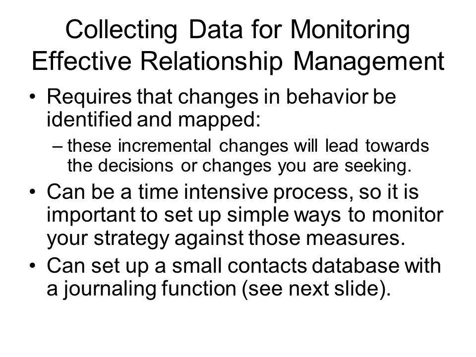 Collecting Data for Monitoring Effective Relationship Management Requires that changes in behavior be identified and mapped: –these incremental changes will lead towards the decisions or changes you are seeking.