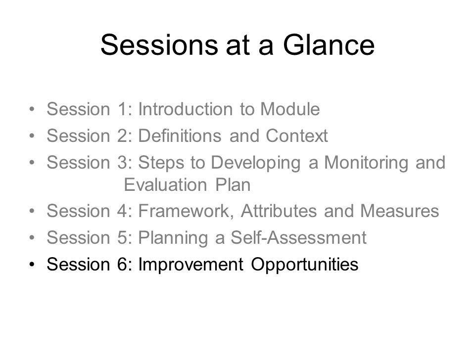Sessions at a Glance Session 1: Introduction to Module Session 2: Definitions and Context Session 3: Steps to Developing a Monitoring and Evaluation Plan Session 4: Framework, Attributes and Measures Session 5: Planning a Self-Assessment Session 6: Improvement Opportunities