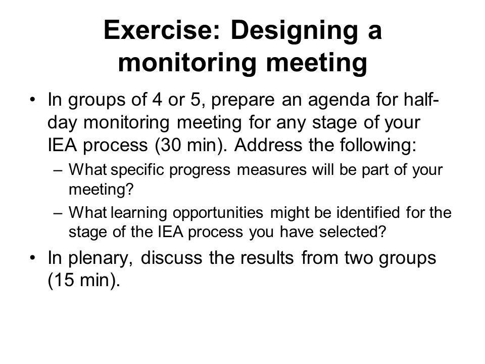 Exercise: Designing a monitoring meeting In groups of 4 or 5, prepare an agenda for half- day monitoring meeting for any stage of your IEA process (30 min).