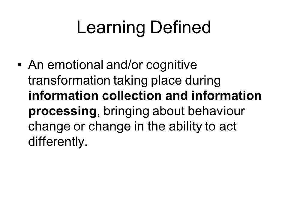 Learning Defined An emotional and/or cognitive transformation taking place during information collection and information processing, bringing about behaviour change or change in the ability to act differently.
