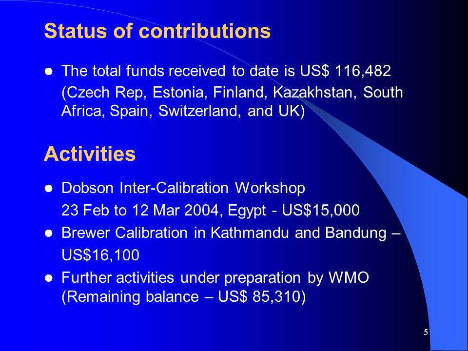 4 Status of Implementation A Trust Fund established in Feb 2003 Terms of Reference for the Fund MOU concluded between UNEP Oz Sec and WMO in Sep 2005, approved in Dec 2005 – Maintenance and Calibration (M&C) projects for GAW ground-based stations – Research and Monitoring (R&M) projects Annual invitation to Parties to contribute Implementation of project activities continue