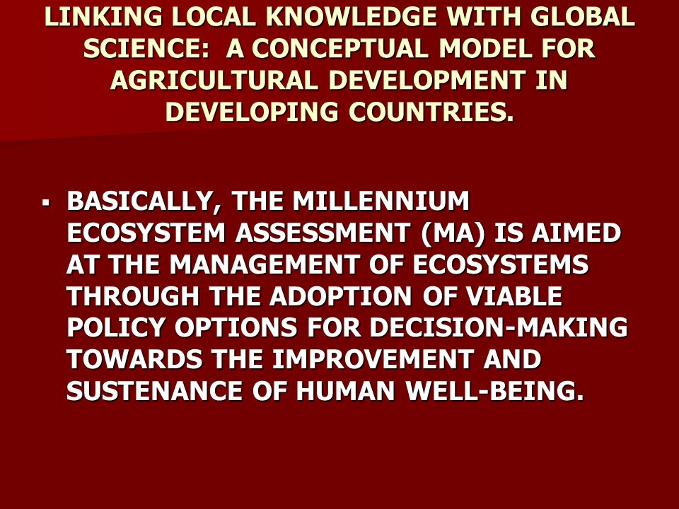 LINKING LOCAL KNOWLEDGE WITH GLOBAL SCIENCE: A CONCEPTUAL MODEL FOR AGRICULTURAL DEVELOPMENT IN DEVELOPING COUNTRIES.