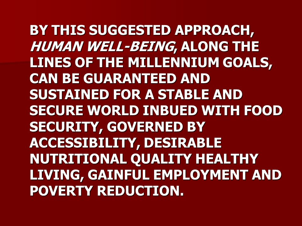 BY THIS SUGGESTED APPROACH, HUMAN WELL-BEING, ALONG THE LINES OF THE MILLENNIUM GOALS, CAN BE GUARANTEED AND SUSTAINED FOR A STABLE AND SECURE WORLD INBUED WITH FOOD SECURITY, GOVERNED BY ACCESSIBILITY, DESIRABLE NUTRITIONAL QUALITY HEALTHY LIVING, GAINFUL EMPLOYMENT AND POVERTY REDUCTION.