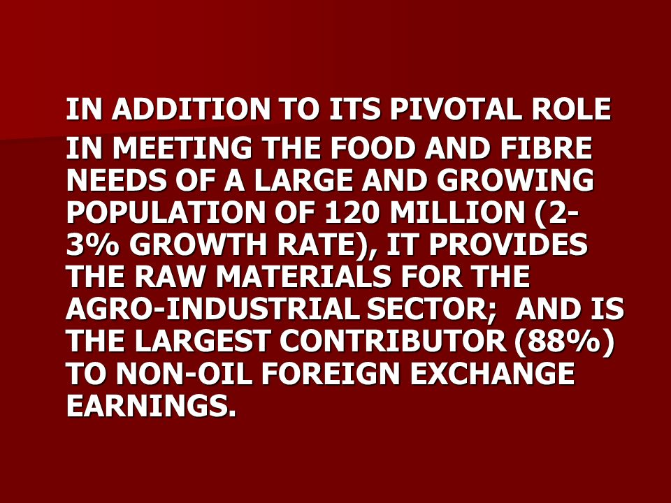 IN ADDITION TO ITS PIVOTAL ROLE IN MEETING THE FOOD AND FIBRE NEEDS OF A LARGE AND GROWING POPULATION OF 120 MILLION (2- 3% GROWTH RATE), IT PROVIDES THE RAW MATERIALS FOR THE AGRO-INDUSTRIAL SECTOR; AND IS THE LARGEST CONTRIBUTOR (88%) TO NON-OIL FOREIGN EXCHANGE EARNINGS.