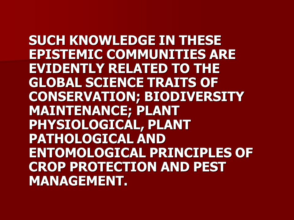SUCH KNOWLEDGE IN THESE EPISTEMIC COMMUNITIES ARE EVIDENTLY RELATED TO THE GLOBAL SCIENCE TRAITS OF CONSERVATION; BIODIVERSITY MAINTENANCE; PLANT PHYSIOLOGICAL, PLANT PATHOLOGICAL AND ENTOMOLOGICAL PRINCIPLES OF CROP PROTECTION AND PEST MANAGEMENT.