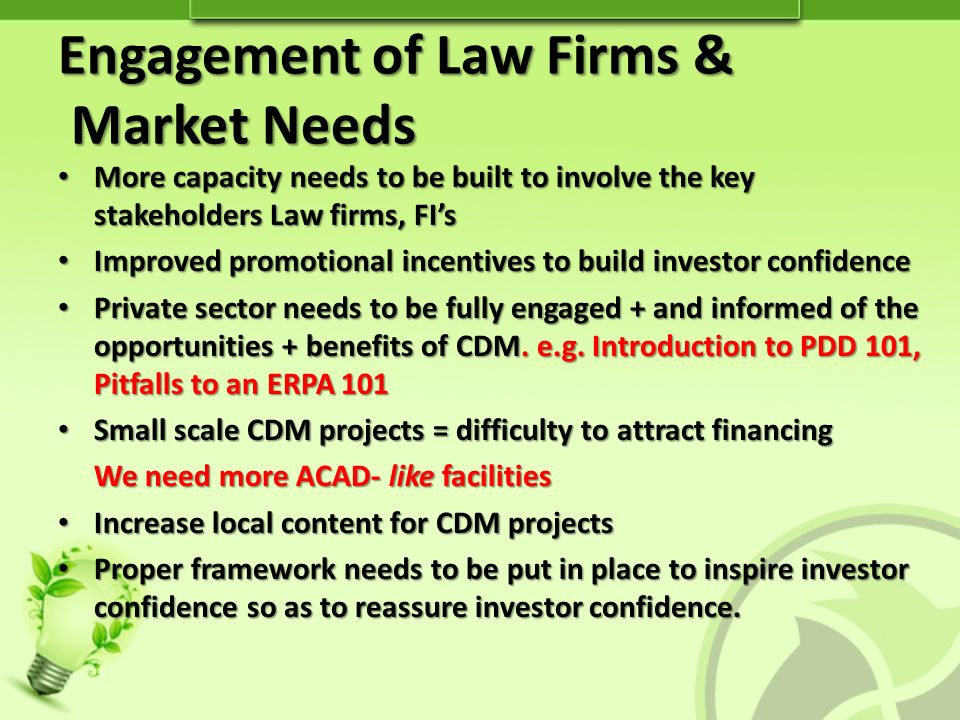 More capacity needs to be built to involve the key stakeholders Law firms, FIs More capacity needs to be built to involve the key stakeholders Law firms, FIs Improved promotional incentives to build investor confidence Improved promotional incentives to build investor confidence Private sector needs to be fully engaged + and informed of the opportunities + benefits of CDM.