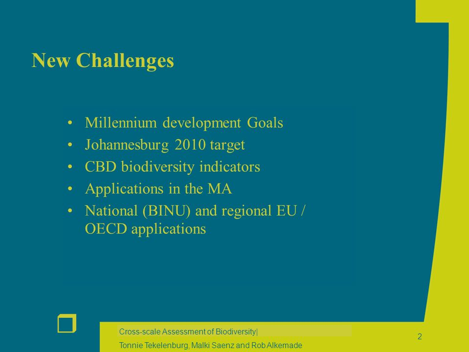 r Cross-scale Assessment of Biodiversity| Tonnie Tekelenburg, Malki Saenz and Rob Alkemade 2 New Challenges Millennium development Goals Johannesburg 2010 target CBD biodiversity indicators Applications in the MA National (BINU) and regional EU / OECD applications