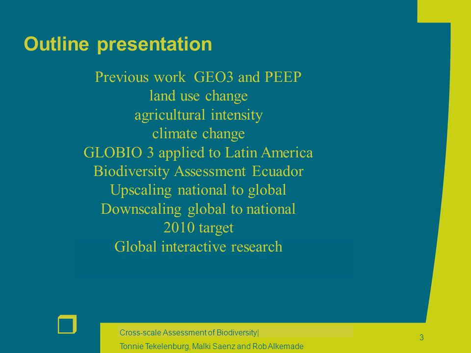 r Cross-scale Assessment of Biodiversity| Tonnie Tekelenburg, Malki Saenz and Rob Alkemade 3 Outline presentation Previous work GEO3 and PEEP land use change agricultural intensity climate change GLOBIO 3 applied to Latin America Biodiversity Assessment Ecuador Upscaling national to global Downscaling global to national 2010 target Global interactive research