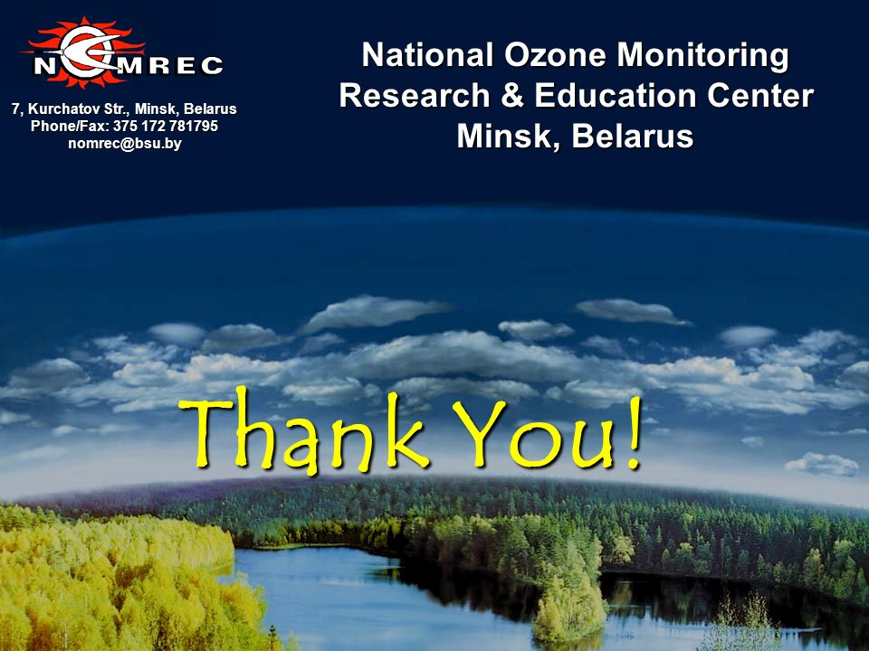 16 7, Kurchatov Str., Minsk, Belarus Phone/Fax: 375 172 781795 nomrec@bsu.by National Ozone Monitoring Research & Education Center Minsk, Belarus Thank You!
