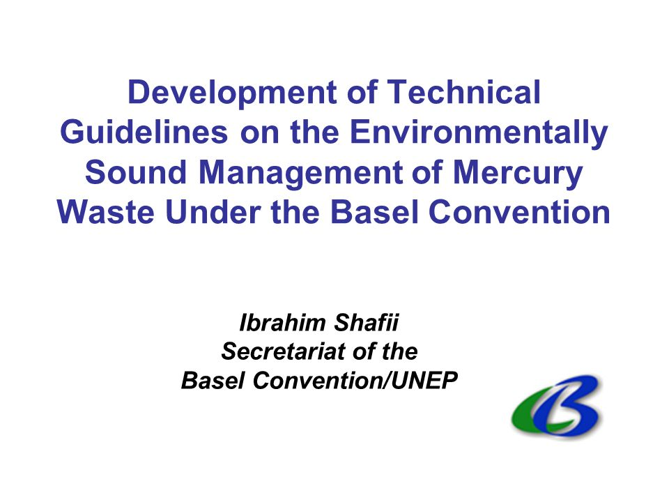 Development of Technical Guidelines on the Environmentally Sound Management of Mercury Waste Under the Basel Convention Ibrahim Shafii Secretariat of the Basel Convention/UNEP