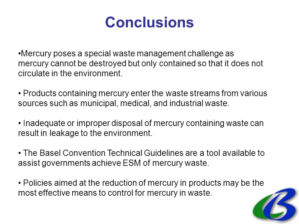 Conclusions Mercury poses a special waste management challenge as mercury cannot be destroyed but only contained so that it does not circulate in the environment.