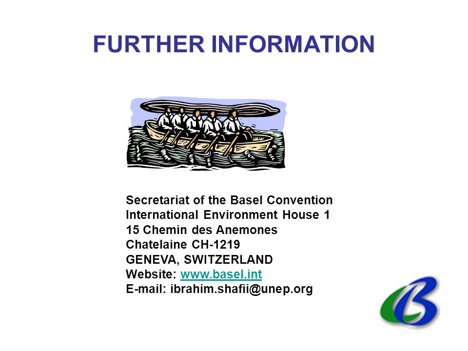 FURTHER INFORMATION Secretariat of the Basel Convention International Environment House 1 15 Chemin des Anemones Chatelaine CH-1219 GENEVA, SWITZERLAND Website: www.basel.intwww.basel.int E-mail: ibrahim.shafii@unep.org