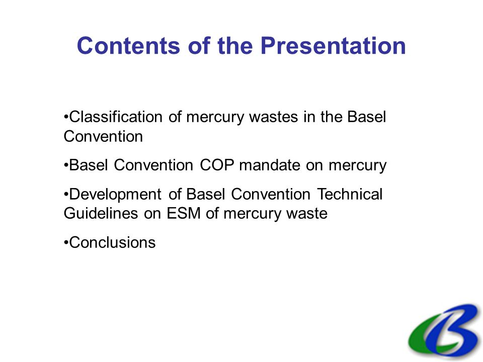 Contents of the Presentation Classification of mercury wastes in the Basel Convention Basel Convention COP mandate on mercury Development of Basel Convention Technical Guidelines on ESM of mercury waste Conclusions
