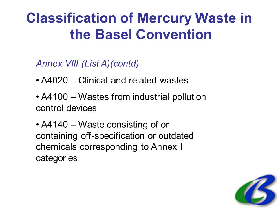 Classification of Mercury Waste in the Basel Convention Annex VIII (List A)(contd) A4020 – Clinical and related wastes A4100 – Wastes from industrial pollution control devices A4140 – Waste consisting of or containing off-specification or outdated chemicals corresponding to Annex I categories