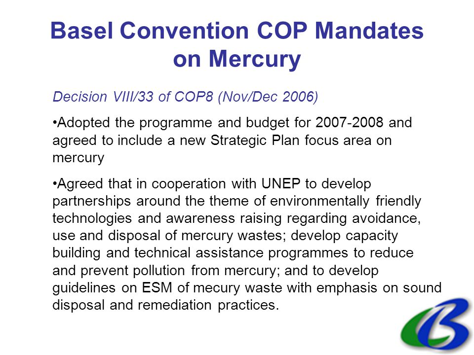 Basel Convention COP Mandates on Mercury Decision VIII/33 of COP8 (Nov/Dec 2006) Adopted the programme and budget for 2007-2008 and agreed to include a new Strategic Plan focus area on mercury Agreed that in cooperation with UNEP to develop partnerships around the theme of environmentally friendly technologies and awareness raising regarding avoidance, use and disposal of mercury wastes; develop capacity building and technical assistance programmes to reduce and prevent pollution from mercury; and to develop guidelines on ESM of mecury waste with emphasis on sound disposal and remediation practices.