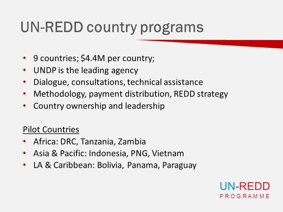 UN-REDD P R O G R A M M E UN-REDD country programs 9 countries; $4.4M per country; UNDP is the leading agency Dialogue, consultations, technical assis