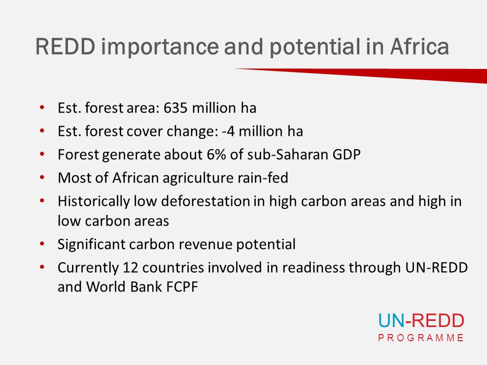 UN-REDD P R O G R A M M E REDD importance and potential in Africa Est. forest area: 635 million ha Est. forest cover change: -4 million ha Forest gene