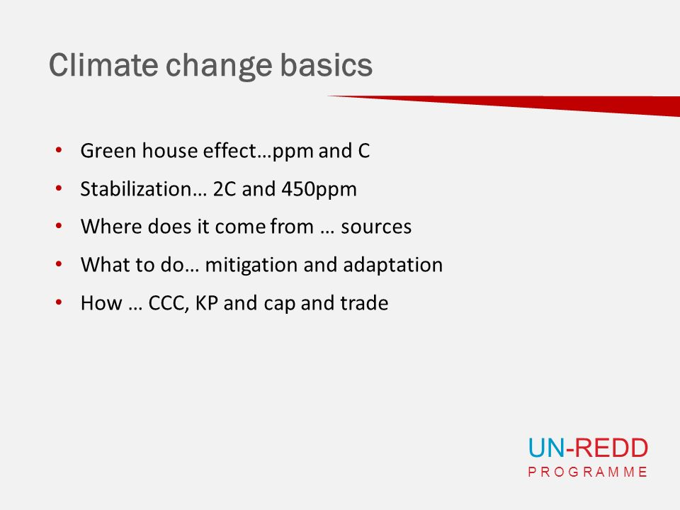 UN-REDD P R O G R A M M E Climate change basics Green house effect…ppm and C Stabilization… 2C and 450ppm Where does it come from … sources What to do… mitigation and adaptation How … CCC, KP and cap and trade