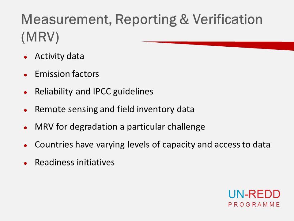 UN-REDD P R O G R A M M E Measurement, Reporting & Verification (MRV) Activity data Emission factors Reliability and IPCC guidelines Remote sensing an