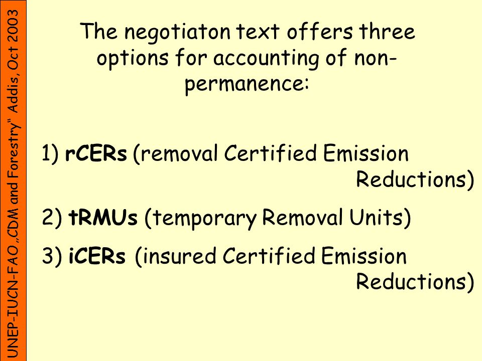 UNEP-IUCN-FAO CDM and Forestry Addis, Oct 2003 The negotiaton text offers three options for accounting of non- permanence: 1) rCERs (removal Certified