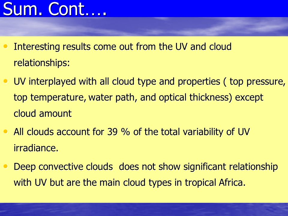 Interesting results come out from the UV and cloud relationships: Interesting results come out from the UV and cloud relationships: UV interplayed with all cloud type and properties ( top pressure, top temperature, water path, and optical thickness) except cloud amount UV interplayed with all cloud type and properties ( top pressure, top temperature, water path, and optical thickness) except cloud amount All clouds account for 39 % of the total variability of UV irradiance.