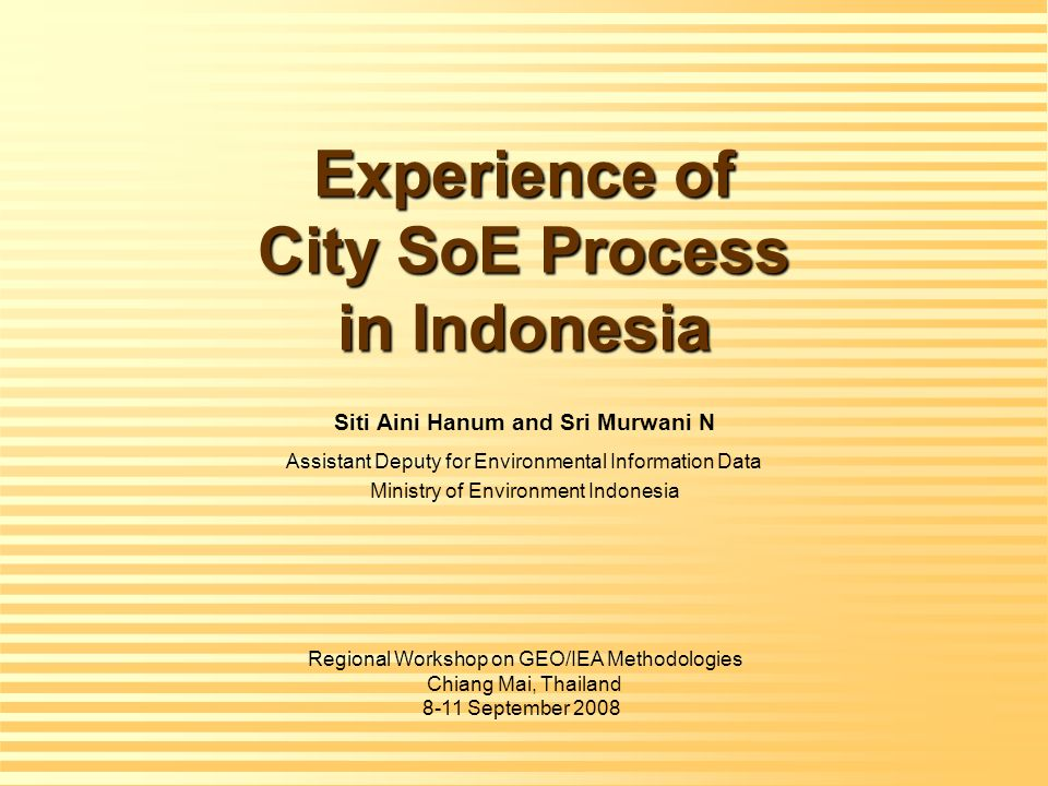 Experience of City SoE Process in Indonesia Siti Aini Hanum and Sri Murwani N Assistant Deputy for Environmental Information Data Ministry of Environment Indonesia Regional Workshop on GEO/IEA Methodologies Chiang Mai, Thailand 8-11 September 2008