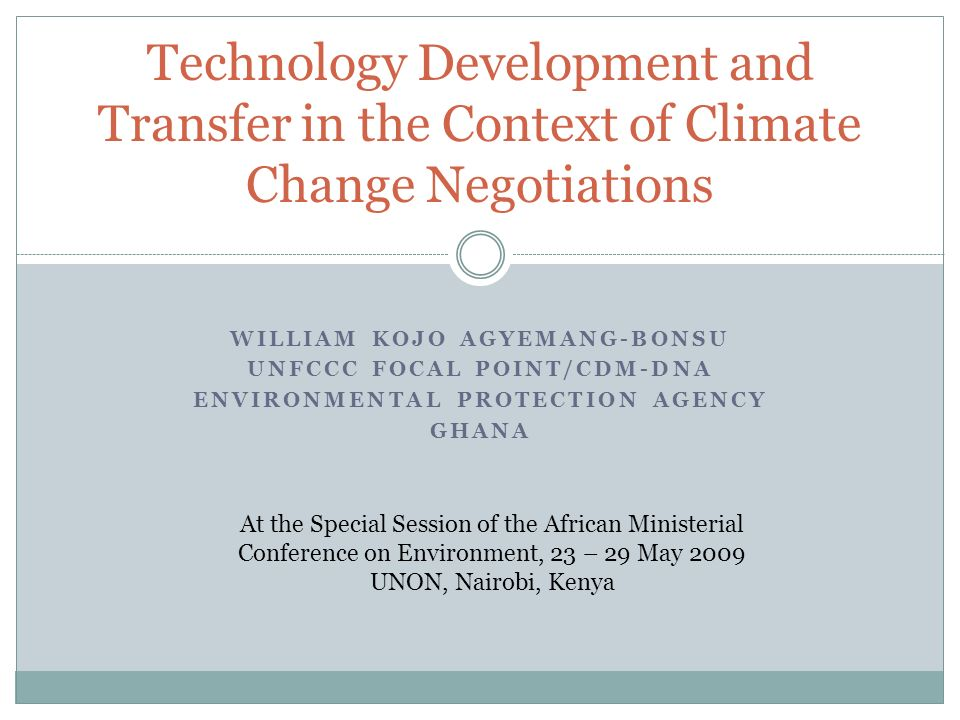WILLIAM KOJO AGYEMANG-BONSU UNFCCC FOCAL POINT/CDM-DNA ENVIRONMENTAL PROTECTION AGENCY GHANA Technology Development and Transfer in the Context of Cli