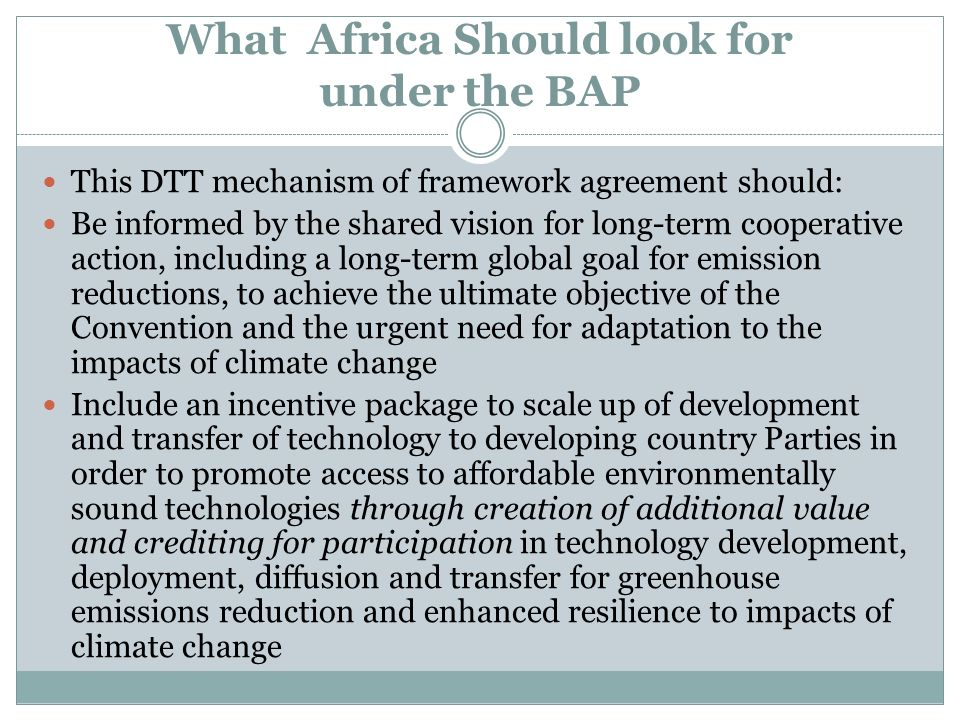 What Africa Should look for under the BAP This DTT mechanism of framework agreement should: Be informed by the shared vision for long-term cooperative