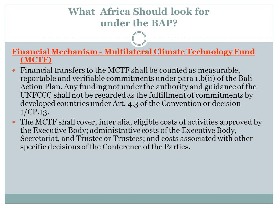 What Africa Should look for under the BAP? Financial Mechanism - Multilateral Climate Technology Fund (MCTF) Financial transfers to the MCTF shall be