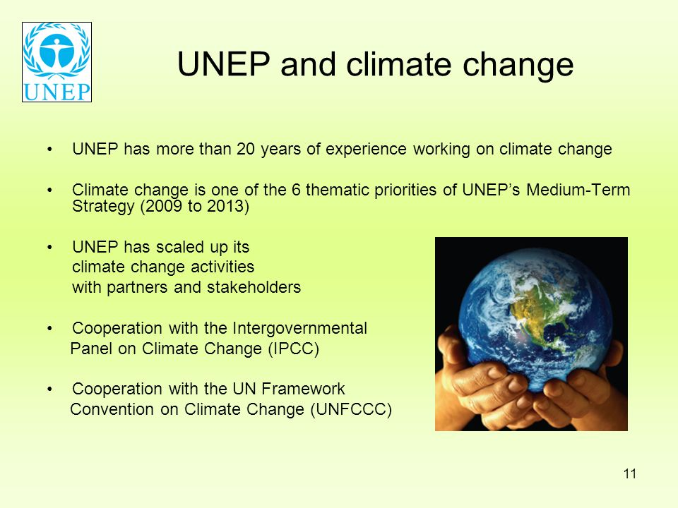 11 UNEP and climate change UNEP has more than 20 years of experience working on climate change Climate change is one of the 6 thematic priorities of U