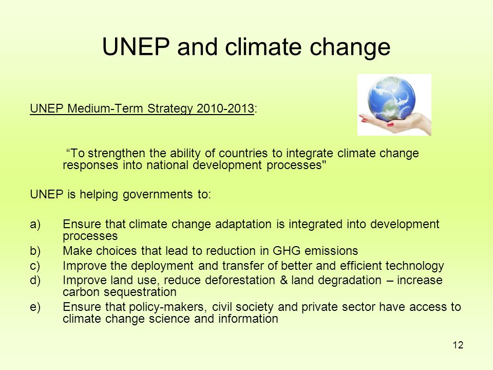 12 UNEP and climate change UNEP Medium-Term Strategy 2010-2013: To strengthen the ability of countries to integrate climate change responses into nati