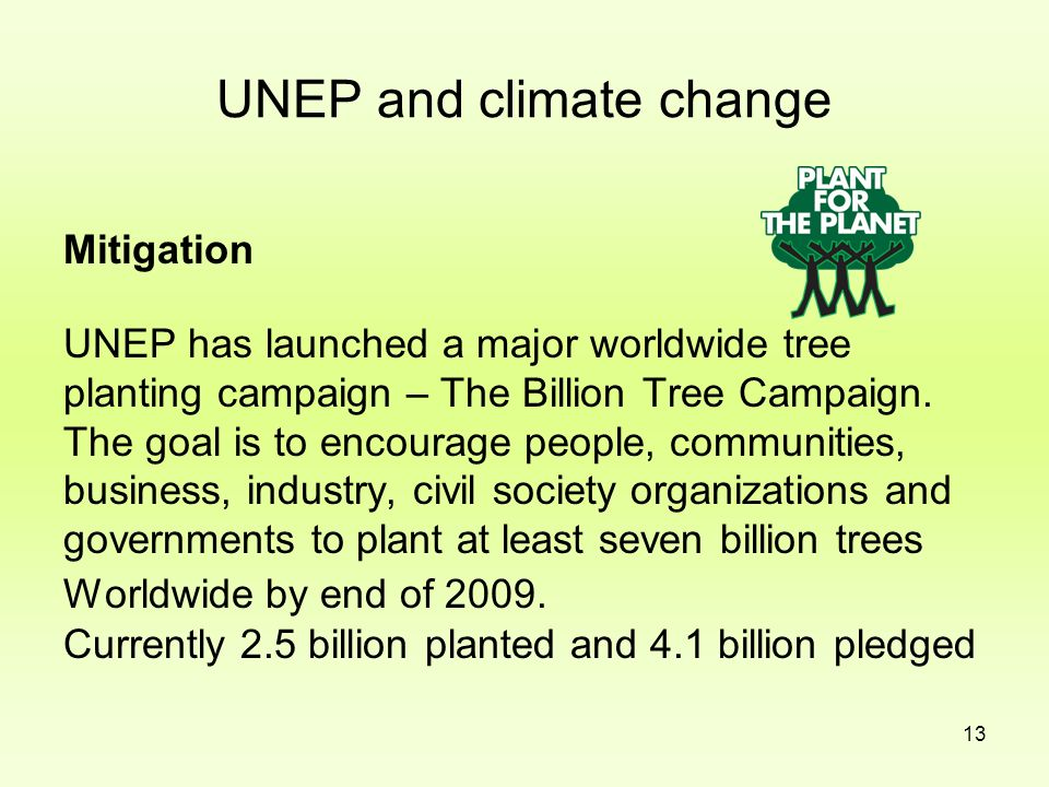13 UNEP and climate change Mitigation UNEP has launched a major worldwide tree planting campaign – The Billion Tree Campaign. The goal is to encourage