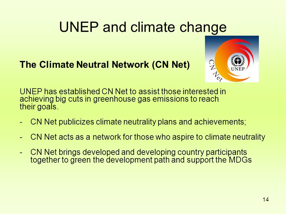 14 UNEP and climate change The Climate Neutral Network (CN Net) UNEP has established CN Net to assist those interested in achieving big cuts in greenh