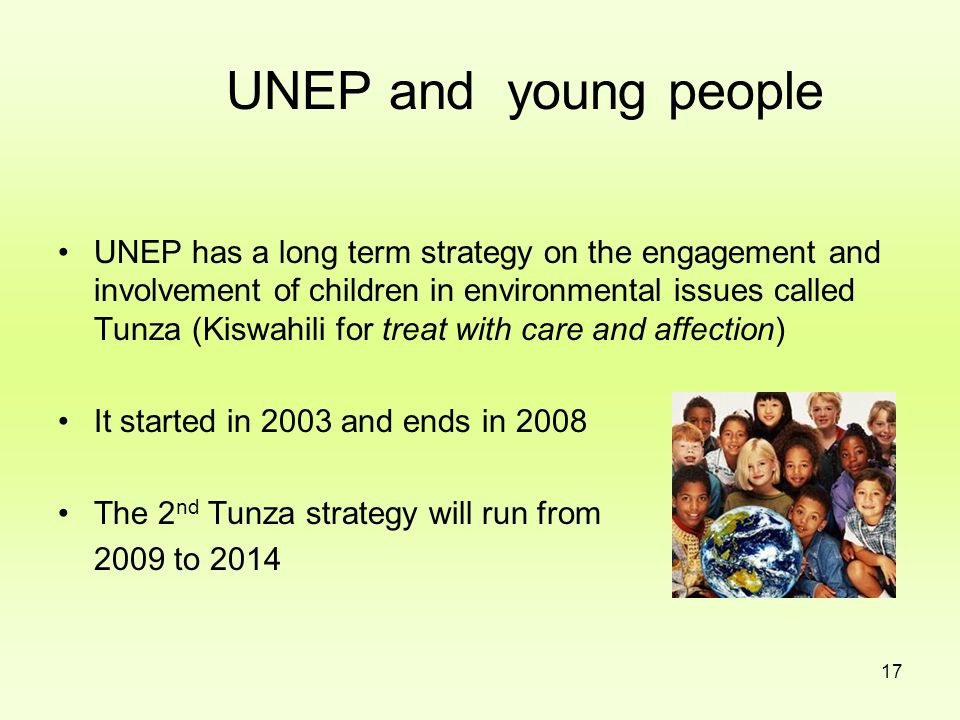 17 UNEP and young people UNEP has a long term strategy on the engagement and involvement of children in environmental issues called Tunza (Kiswahili f