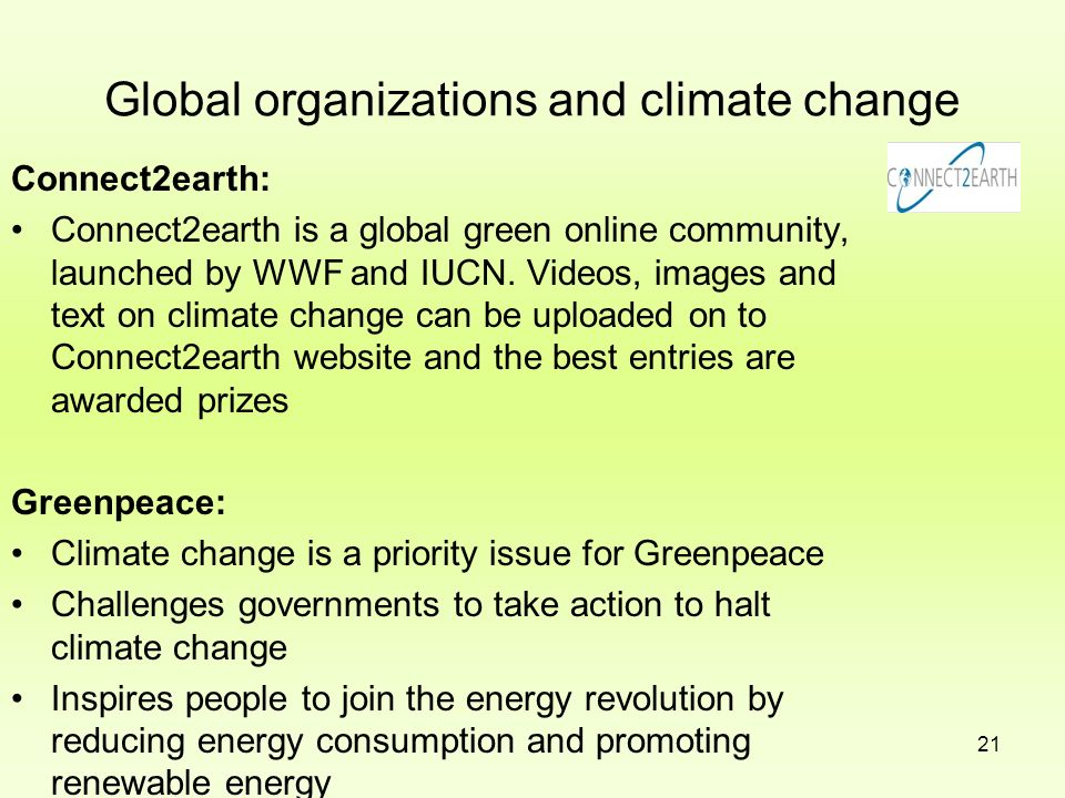 21 Global organizations and climate change Connect2earth: Connect2earth is a global green online community, launched by WWF and IUCN. Videos, images a
