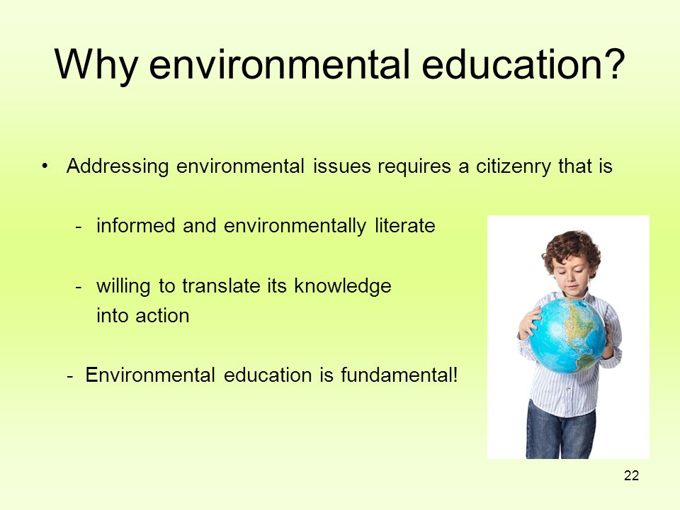 22 Why environmental education? Addressing environmental issues requires a citizenry that is -informed and environmentally literate -willing to transl