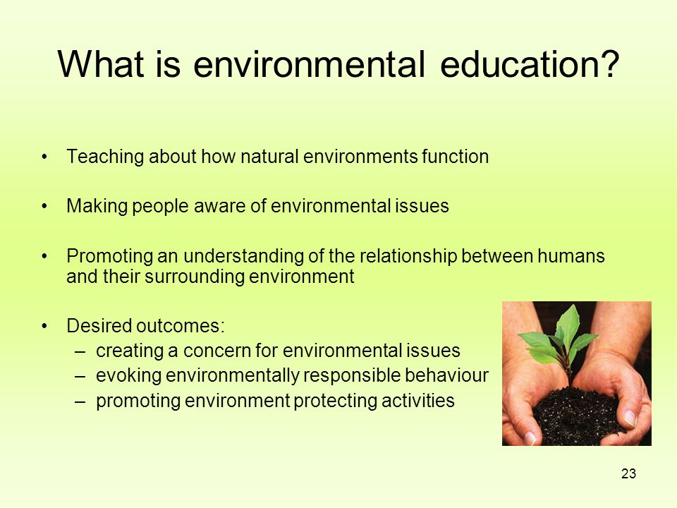 23 What is environmental education? Teaching about how natural environments function Making people aware of environmental issues Promoting an understa