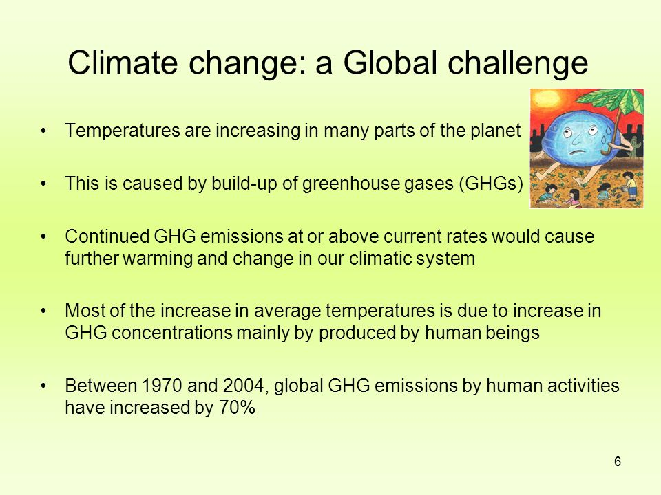 6 Climate change: a Global challenge Temperatures are increasing in many parts of the planet This is caused by build-up of greenhouse gases (GHGs) Con